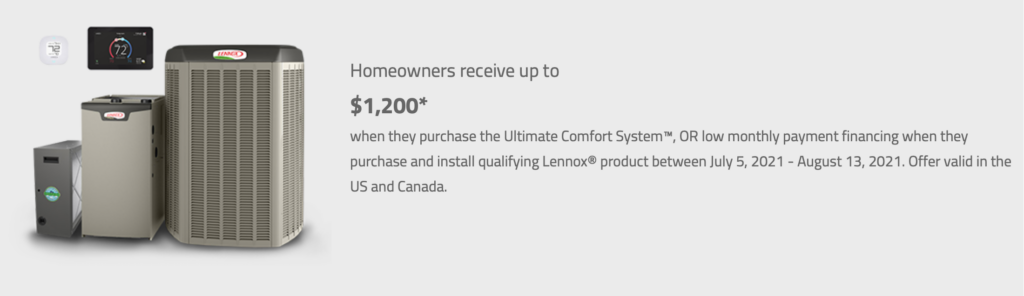 Homeowners receive up to $1,600. Plus a $200 bonus rebate when they purchase the Ultimate Comfort System, or low monthly payment financing when they purchase and install qualifying Lennox products between March 8th and June 11th, 2021. Offer valid in the US and Canada.