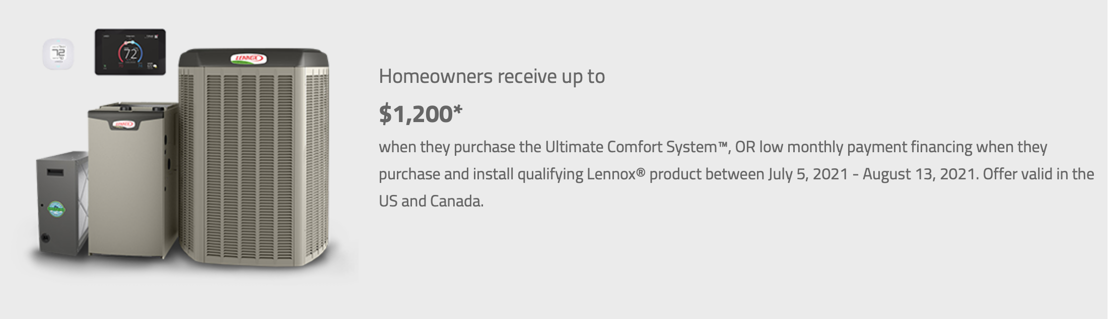 Homeowners receive up to $1,600. Plus a $200 bonus rebate when they purchase the Ultimate Comfort System, or low monthly payment financing when they purchase and install qualifying Lennox product between March 8 and June 11, 2021. Offer valid in the UW and Canada.